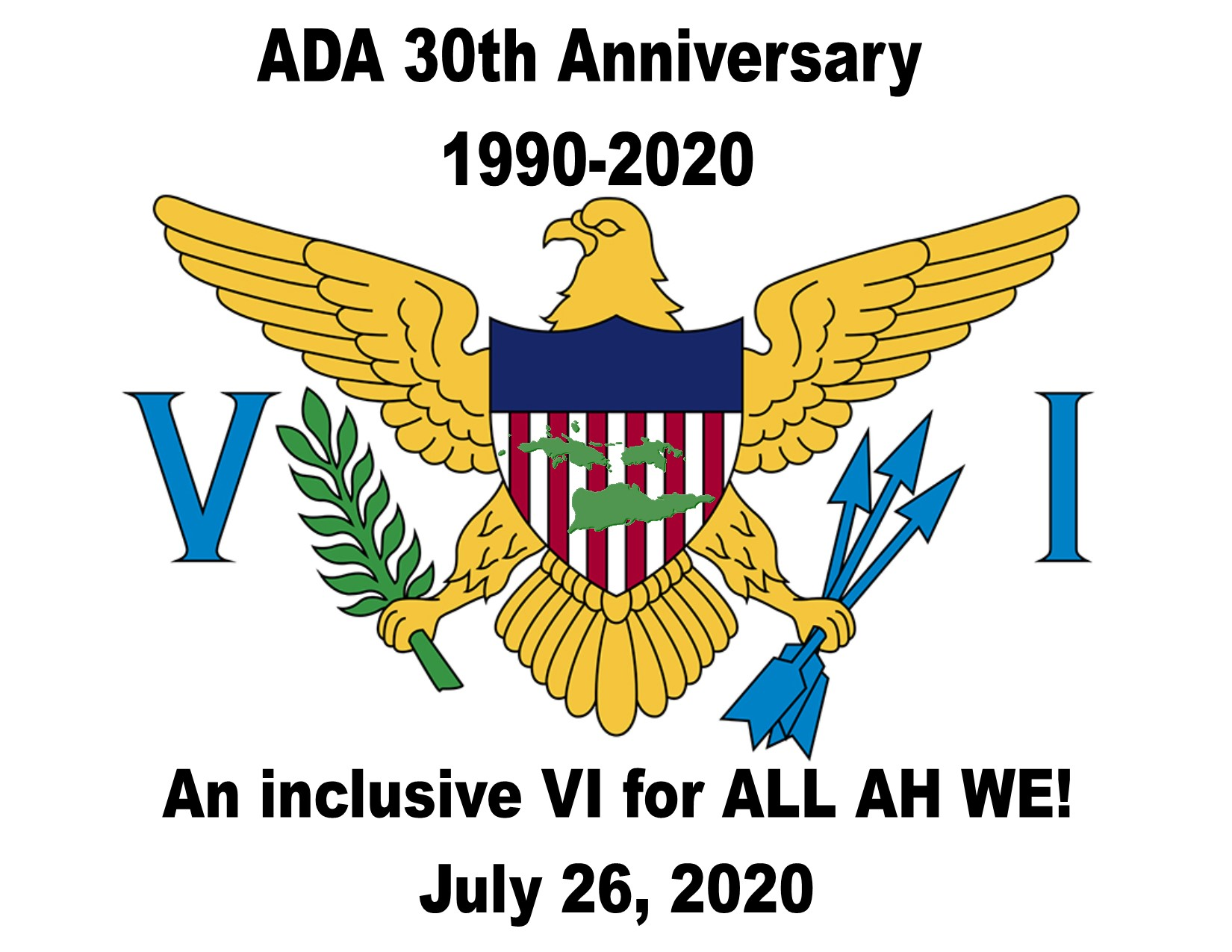 Eagle holds a leaf in and 3 arrows in talons, says V on left side and I on right side. Images of the 3 U.S. Virgin Islands on shield in the middle of the body of the eagle. ADA 30th Anniversary 1990-2020.